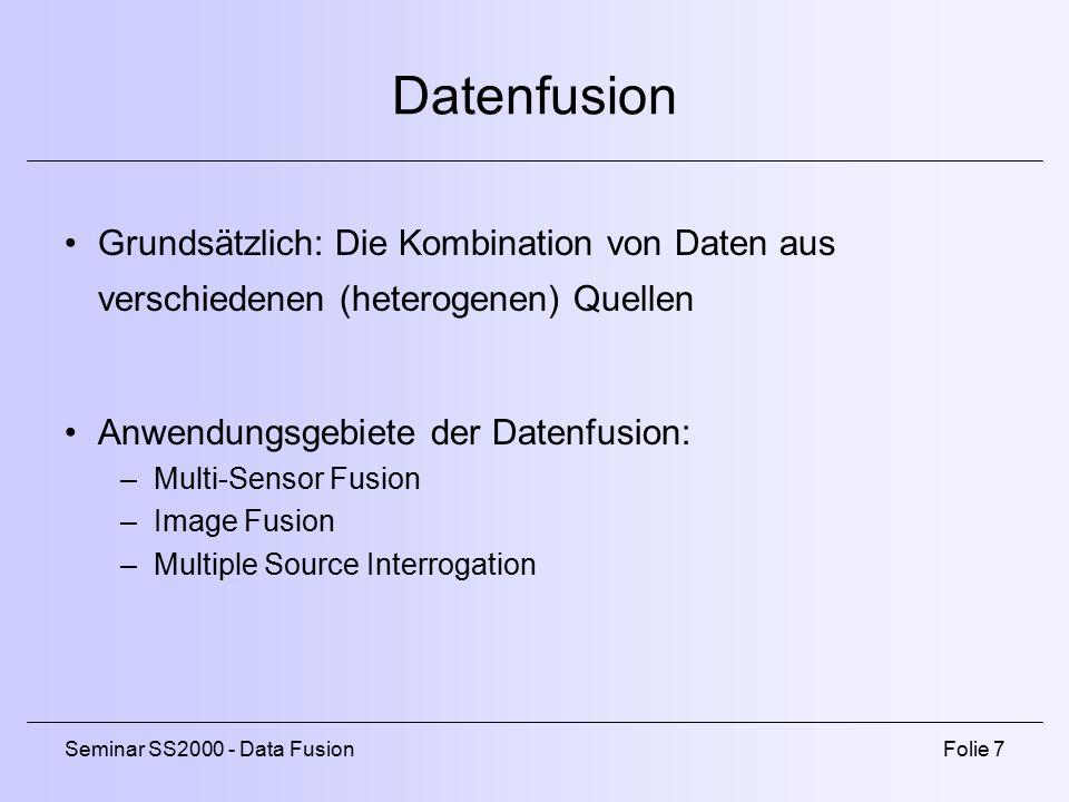 Seminar SS2000 - Data FusionFolie 7 Datenfusion Grundsätzlich: Die Kombination von Daten aus verschiedenen (heterogenen) Quellen Anwendungsgebiete der Datenfusion: –Multi-Sensor Fusion –Image Fusion –Multiple Source Interrogation