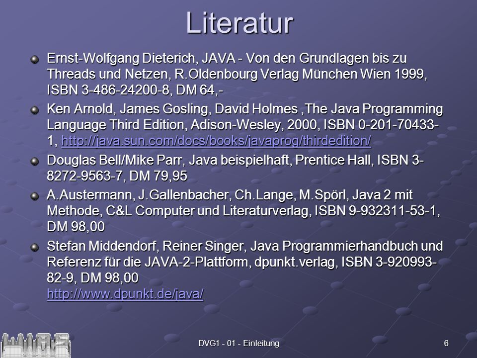 6DVG1 - 01 - EinleitungLiteratur Ernst-Wolfgang Dieterich, JAVA - Von den Grundlagen bis zu Threads und Netzen, R.Oldenbourg Verlag München Wien 1999, ISBN 3-486-24200-8, DM 64,- Ken Arnold, James Gosling, David Holmes,The Java Programming Language Third Edition, Adison-Wesley, 2000, ISBN 0-201-70433- 1, http://java.sun.com/docs/books/javaprog/thirdedition/ http://java.sun.com/docs/books/javaprog/thirdedition/ Douglas Bell/Mike Parr, Java beispielhaft, Prentice Hall, ISBN 3- 8272-9563-7, DM 79,95 A.Austermann, J.Gallenbacher, Ch.Lange, M.Spörl, Java 2 mit Methode, C&L Computer und Literaturverlag, ISBN 9-932311-53-1, DM 98,00 Stefan Middendorf, Reiner Singer, Java Programmierhandbuch und Referenz für die JAVA-2-Plattform, dpunkt.verlag, ISBN 3-920993- 82-9, DM 98,00 http://www.dpunkt.de/java/ http://www.dpunkt.de/java/
