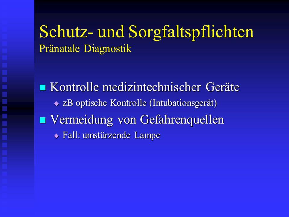 Schutz- und Sorgfaltspflichten Pränatale Diagnostik Kontrolle medizintechnischer Geräte Kontrolle medizintechnischer Geräte  zB optische Kontrolle (Intubationsgerät) Vermeidung von Gefahrenquellen Vermeidung von Gefahrenquellen  Fall: umstürzende Lampe