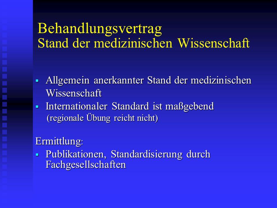Behandlungsvertrag Stand der medizinischen Wissenschaft  Allgemein anerkannter Stand der medizinischen Wissenschaft  Internationaler Standard ist maßgebend (regionale Übung reicht nicht) (regionale Übung reicht nicht) Ermittlung :  Publikationen, Standardisierung durch Fachgesellschaften