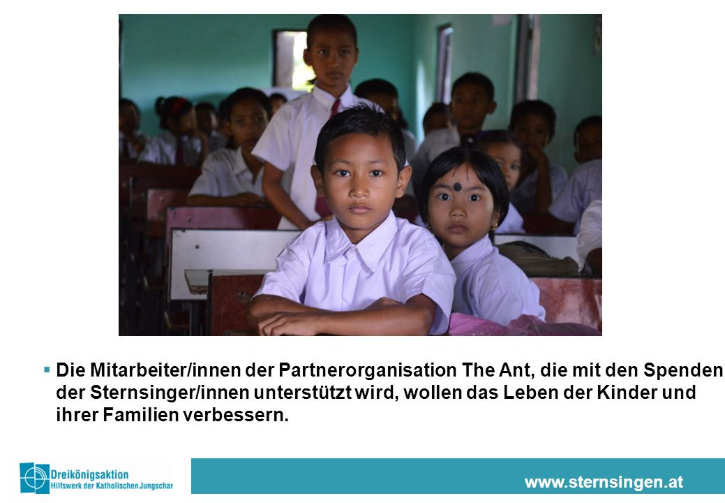 www.sternsingen.at  Die Mitarbeiter/innen der Partnerorganisation The Ant, die mit den Spenden der Sternsinger/innen unterstützt wird, wollen das Leben der Kinder und ihrer Familien verbessern.