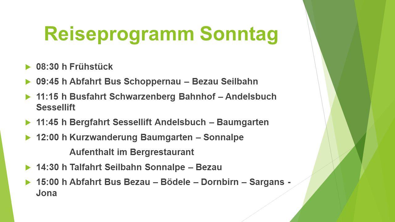Reiseprogramm Sonntag  08:30 hFrühstück  09:45 hAbfahrt Bus Schoppernau – Bezau Seilbahn  11:15 hBusfahrt Schwarzenberg Bahnhof – Andelsbuch Sessellift  11:45 hBergfahrt Sessellift Andelsbuch – Baumgarten  12:00 hKurzwanderung Baumgarten – Sonnalpe Aufenthalt im Bergrestaurant  14:30 hTalfahrt Seilbahn Sonnalpe – Bezau  15:00 hAbfahrt Bus Bezau – Bödele – Dornbirn – Sargans - Jona