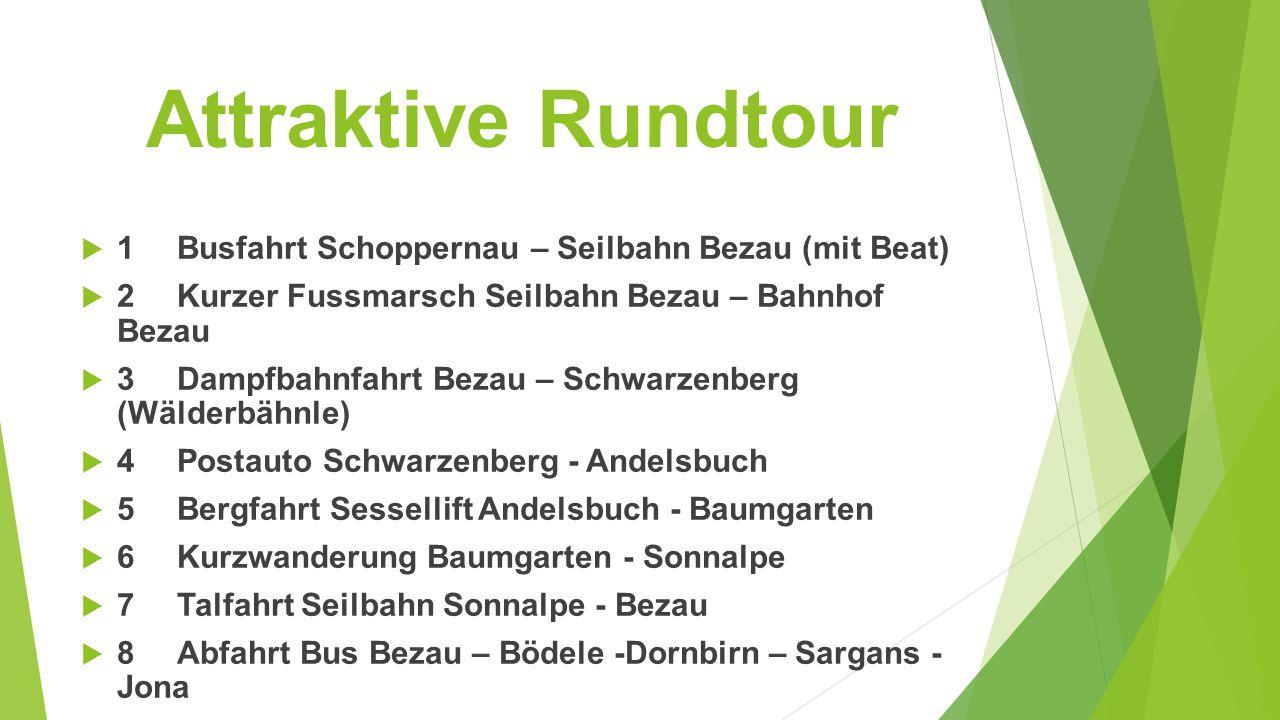 Attraktive Rundtour  1Busfahrt Schoppernau – Seilbahn Bezau (mit Beat)  2Kurzer Fussmarsch Seilbahn Bezau – Bahnhof Bezau  3Dampfbahnfahrt Bezau – Schwarzenberg (Wälderbähnle)  4Postauto Schwarzenberg - Andelsbuch  5Bergfahrt Sessellift Andelsbuch - Baumgarten  6Kurzwanderung Baumgarten - Sonnalpe  7Talfahrt Seilbahn Sonnalpe - Bezau  8Abfahrt Bus Bezau – Bödele -Dornbirn – Sargans - Jona