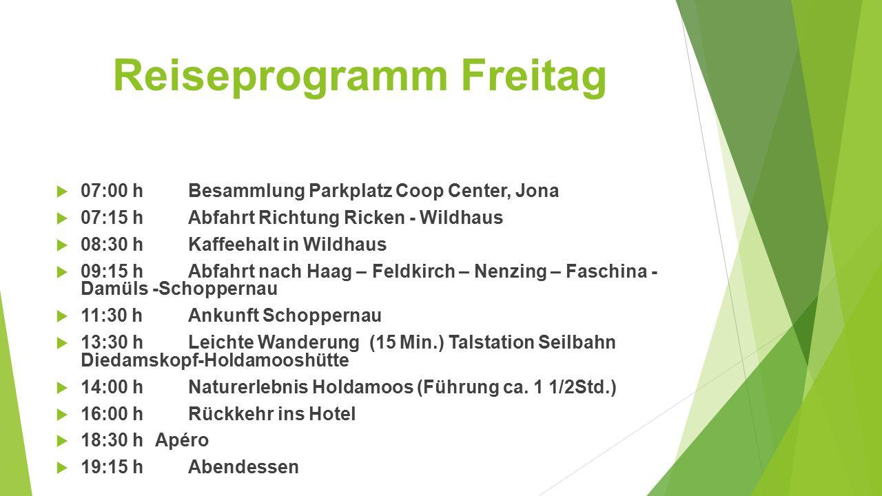 Reiseprogramm Freitag  07:00 hBesammlung Parkplatz Coop Center, Jona  07:15 hAbfahrt Richtung Ricken - Wildhaus  08:30 hKaffeehalt in Wildhaus  09:15 hAbfahrt nach Haag – Feldkirch – Nenzing – Faschina - Damüls -Schoppernau  11:30 hAnkunft Schoppernau  13:30 hLeichte Wanderung (15 Min.) Talstation Seilbahn Diedamskopf-Holdamooshütte  14:00 hNaturerlebnis Holdamoos (Führung ca.
