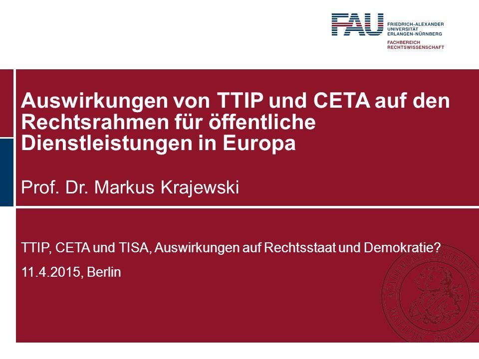 Auswirkungen von TTIP und CETA auf den Rechtsrahmen für öffentliche Dienstleistungen in Europa Prof. Dr. Markus Krajewski TTIP, CETA und TISA, Auswirk