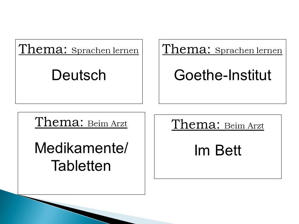 Thema: Sprachen lernen Deutsch Thema: Sprachen lernen Goethe-Institut Thema: Beim Arzt Medikamente/ Tabletten Thema: Beim Arzt Im Bett