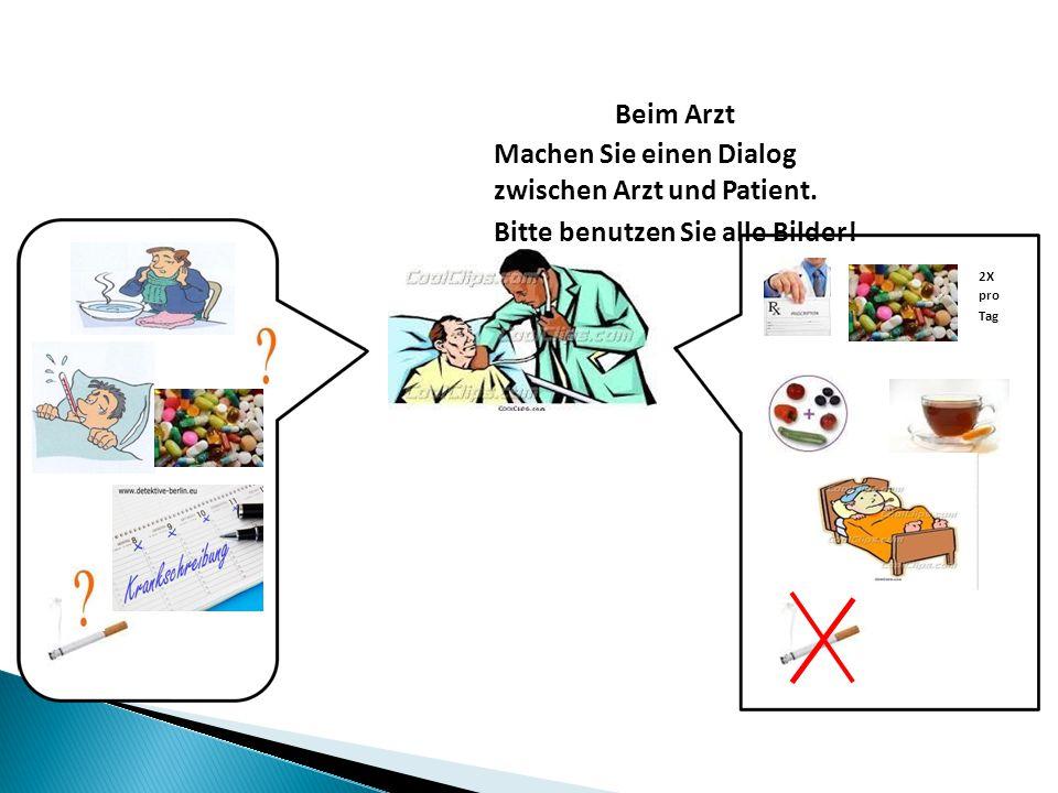 Beim Arzt Machen Sie einen Dialog zwischen Arzt und Patient. Bitte benutzen Sie alle Bilder! 2X pro Tag