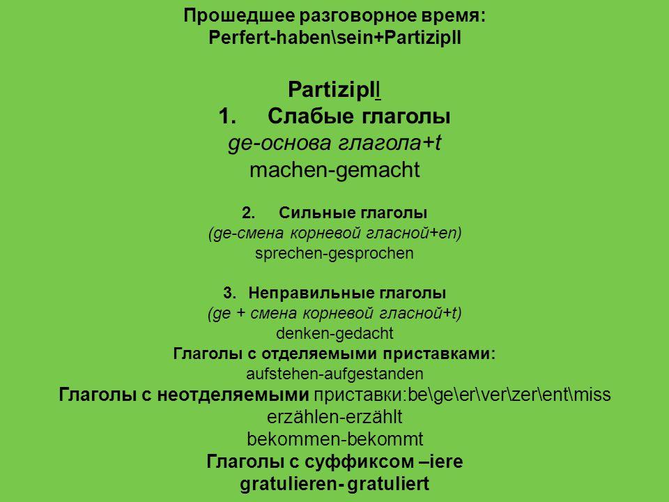 Прошедшее разговорное время: Perfert-haben\sein+PartizipII PartizipII 1. Слабые глаголы ge-основа глагола+t machen-gemacht 2. Cильные глаголы (ge-смен