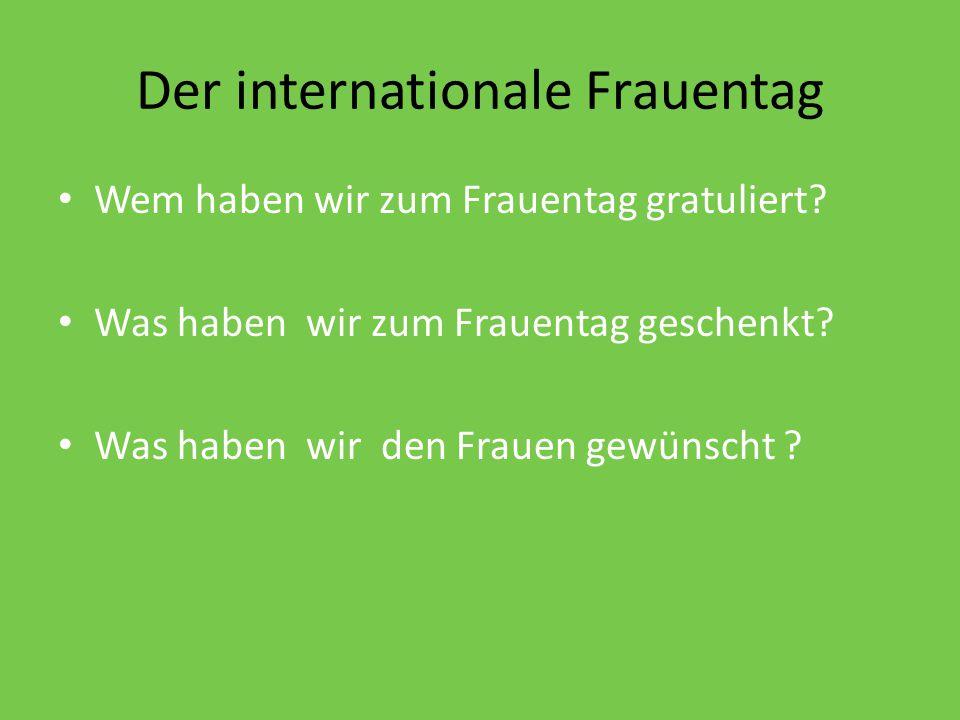 Der internationale Frauentag Wem haben wir zum Frauentag gratuliert? Was haben wir zum Frauentag geschenkt? Was haben wir den Frauen gewünscht ?