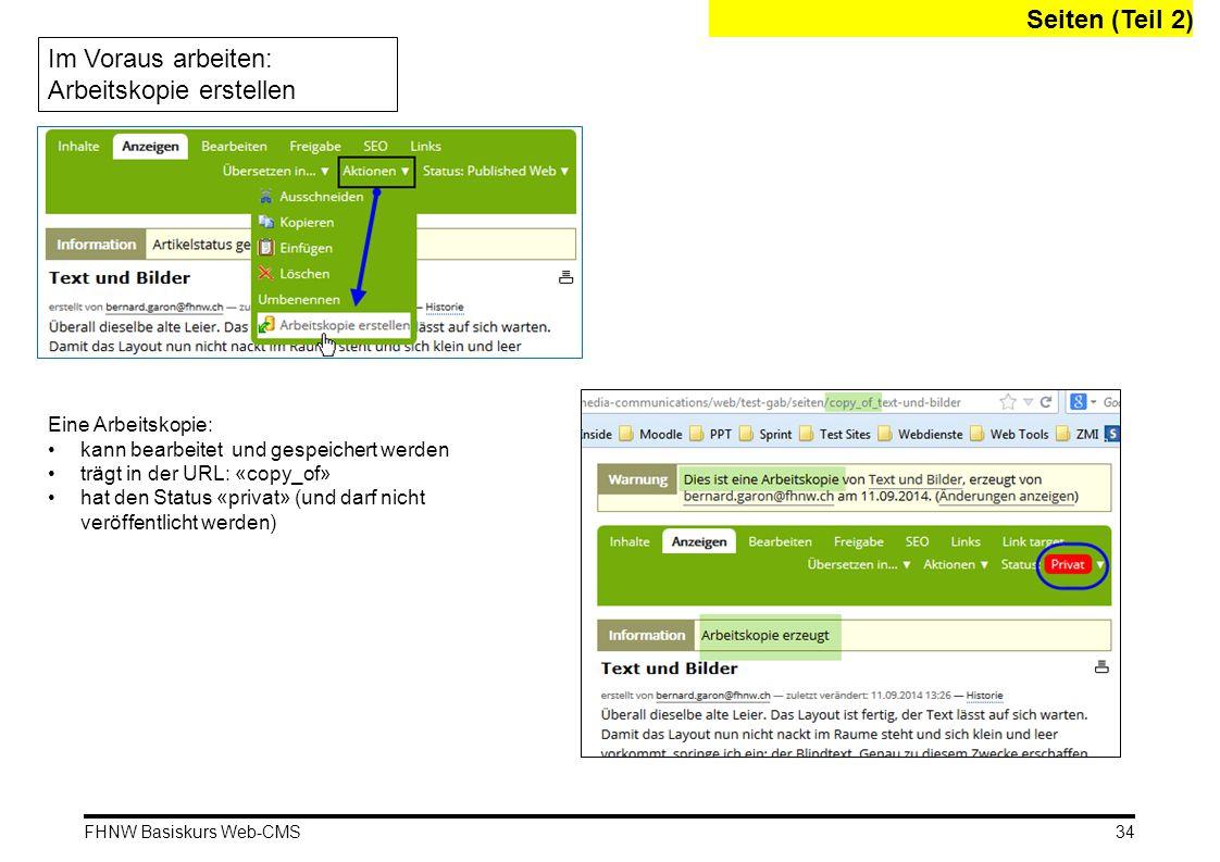 FHNW Basiskurs Web-CMS Seiten (Teil 2) Im Voraus arbeiten: Arbeitskopie erstellen Eine Arbeitskopie: kann bearbeitet und gespeichert werden trägt in der URL: «copy_of» hat den Status «privat» (und darf nicht veröffentlicht werden) 34