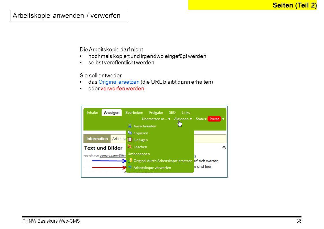 FHNW Basiskurs Web-CMS Seiten (Teil 2) Arbeitskopie anwenden / verwerfen Die Arbeitskopie darf nicht nochmals kopiert und irgendwo eingefügt werden selbst veröffentlicht werden Sie soll entweder das Original ersetzen (die URL bleibt dann erhalten) oder verworfen werden 36
