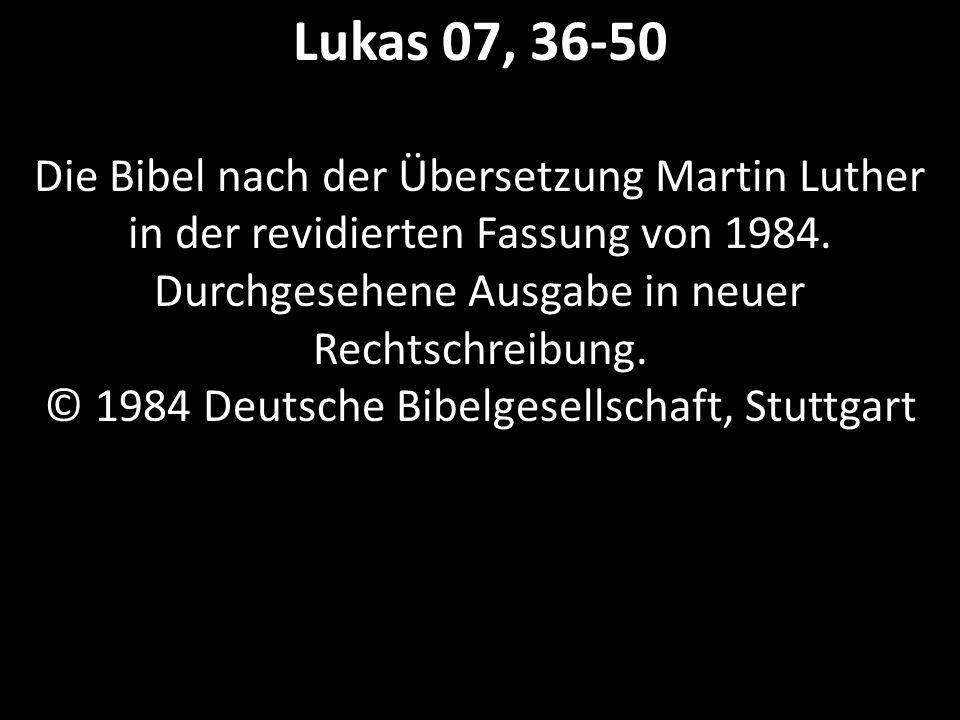 Lukas 07, 36-50 Die Bibel nach der Übersetzung Martin Luther in der revidierten Fassung von 1984. Durchgesehene Ausgabe in neuer Rechtschreibung. © 19