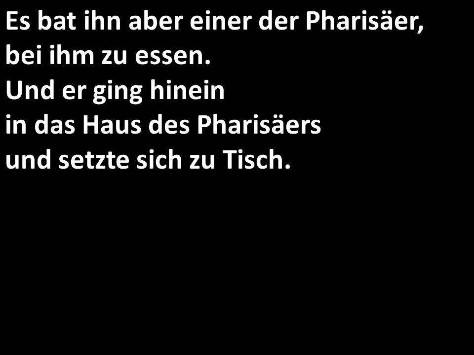 Es bat ihn aber einer der Pharisäer, bei ihm zu essen. Und er ging hinein in das Haus des Pharisäers und setzte sich zu Tisch.