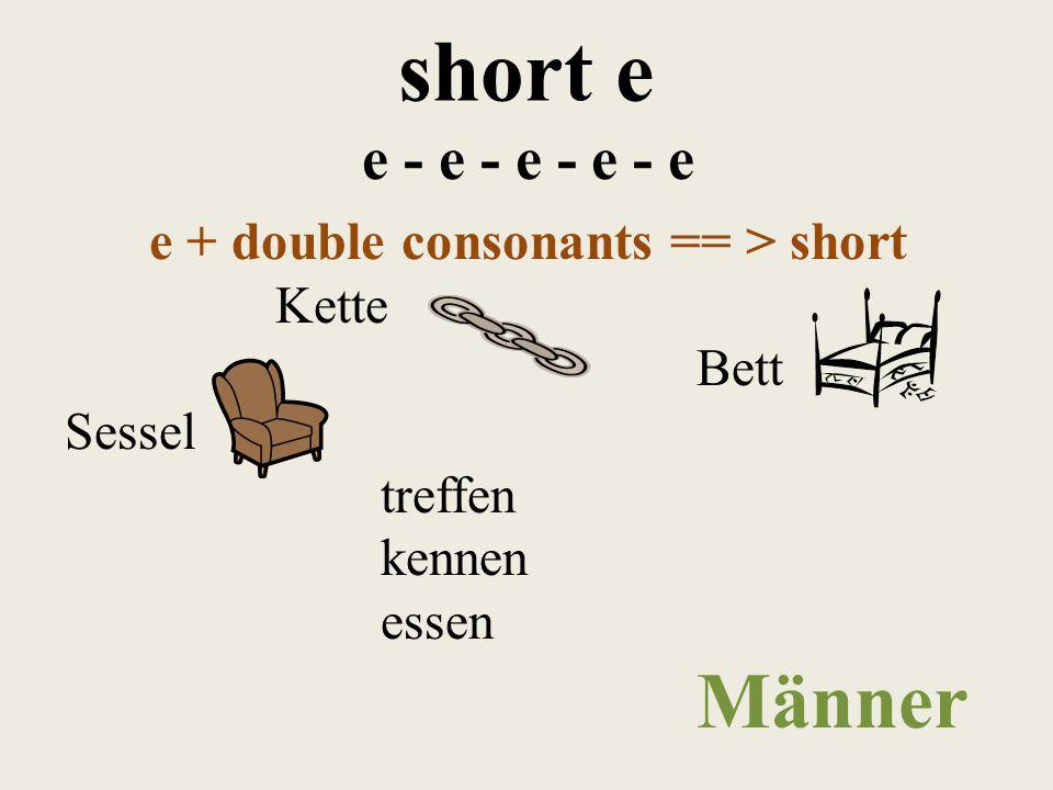 short e e - e - e - e - e e + double consonants == > short Kette Bett Sessel treffen kennen essen Männer