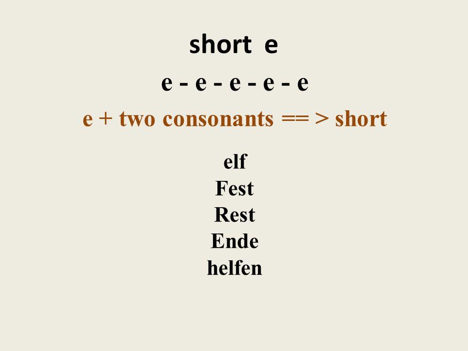 short e e - e - e - e - e e + two consonants == > short elf Fest Rest Ende helfen