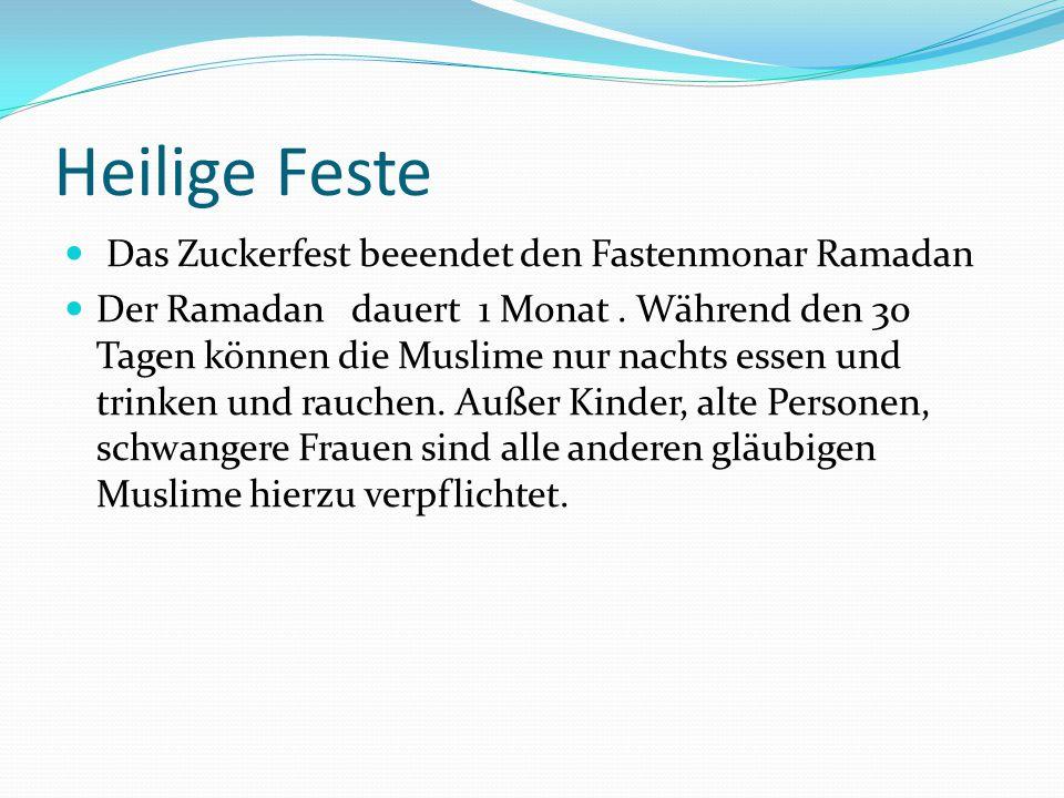Heilige Feste Das Zuckerfest beeendet den Fastenmonar Ramadan Der Ramadan dauert 1 Monat. Während den 30 Tagen können die Muslime nur nachts essen und