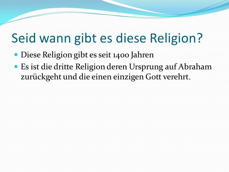 Seid wann gibt es diese Religion? Diese Religion gibt es seit 1400 Jahren Es ist die dritte Religion deren Ursprung auf Abraham zurückgeht und die ein