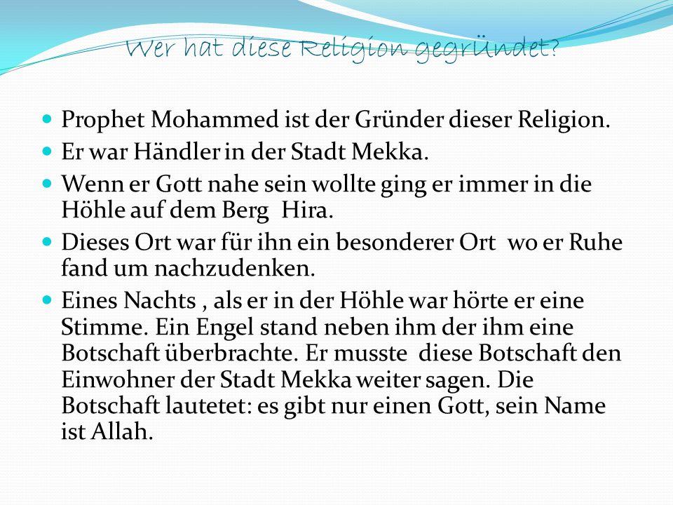 Wer hat diese Religion gegrÜndet? Prophet Mohammed ist der Gründer dieser Religion. Er war Händler in der Stadt Mekka. Wenn er Gott nahe sein wollte g