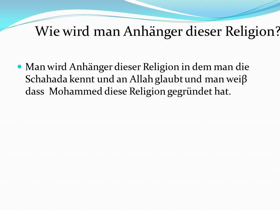 Man wird Anhänger dieser Religion in dem man die Schahada kennt und an Allah glaubt und man weiβ dass Mohammed diese Religion gegründet hat. Wie wird
