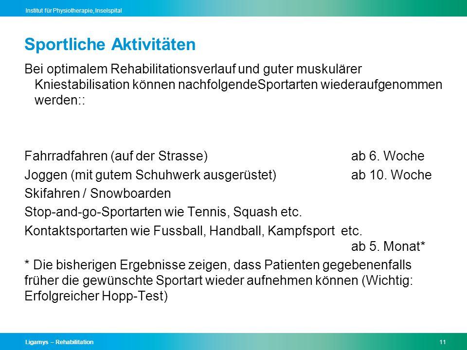 Ligamys – Rehabilitation11 Institut für Physiotherapie, Inselspital Bei optimalem Rehabilitationsverlauf und guter muskulärer Kniestabilisation können nachfolgendeSportarten wiederaufgenommen werden:: Fahrradfahren (auf der Strasse)ab 6.