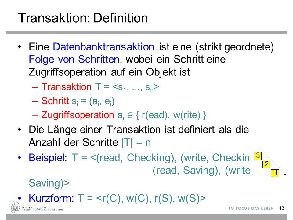 Transaktion: Definition Eine Datenbanktransaktion ist eine (strikt geordnete) Folge von Schritten, wobei ein Schritt eine Zugriffsoperation auf ein Objekt ist –Transaktion T = –Schritt s i = (a i, e i ) –Zugriffsoperation a i ∈ { r(ead), w(rite) } Die Länge einer Transaktion ist definiert als die Anzahl der Schritte |T| = n Beispiel: T = Kurzform: T = 13