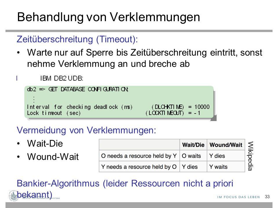 Behandlung von Verklemmungen Zeitüberschreitung (Timeout): Warte nur auf Sperre bis Zeitüberschreitung eintritt, sonst nehme Verklemmung an und breche ab Vermeidung von Verklemmungen: Wait-Die Wound-Wait Bankier-Algorithmus (leider Ressourcen nicht a priori bekannt) 33 Wikipedia
