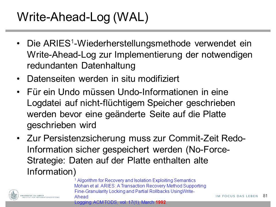 Write-Ahead-Log (WAL) Die ARIES 1 -Wiederherstellungsmethode verwendet ein Write-Ahead-Log zur Implementierung der notwendigen redundanten Datenhaltung Datenseiten werden in situ modifiziert Für ein Undo müssen Undo-Informationen in eine Logdatei auf nicht-flüchtigem Speicher geschrieben werden bevor eine geänderte Seite auf die Platte geschrieben wird Zur Persistenzsicherung muss zur Commit-Zeit Redo- Information sicher gespeichert werden (No-Force- Strategie: Daten auf der Platte enthalten alte Information) 81 1 Algorithm for Recovery and Isolation Exploiting Semantics Mohan et al.