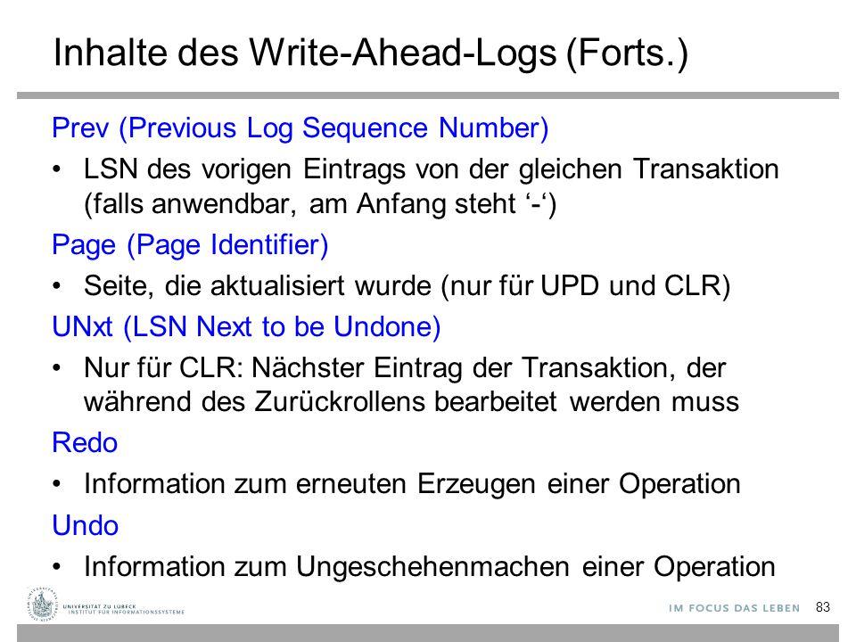 Inhalte des Write-Ahead-Logs (Forts.) Prev (Previous Log Sequence Number) LSN des vorigen Eintrags von der gleichen Transaktion (falls anwendbar, am Anfang steht '-') Page (Page Identifier) Seite, die aktualisiert wurde (nur für UPD und CLR) UNxt (LSN Next to be Undone) Nur für CLR: Nächster Eintrag der Transaktion, der während des Zurückrollens bearbeitet werden muss Redo Information zum erneuten Erzeugen einer Operation Undo Information zum Ungeschehenmachen einer Operation 83
