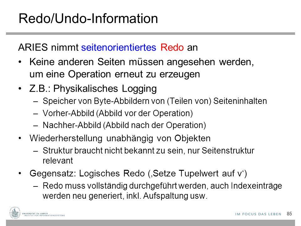 Redo/Undo-Information ARIES nimmt seitenorientiertes Redo an Keine anderen Seiten müssen angesehen werden, um eine Operation erneut zu erzeugen Z.B.: Physikalisches Logging –Speicher von Byte-Abbildern von (Teilen von) Seiteninhalten –Vorher-Abbild (Abbild vor der Operation) –Nachher-Abbild (Abbild nach der Operation) Wiederherstellung unabhängig von Objekten –Struktur braucht nicht bekannt zu sein, nur Seitenstruktur relevant Gegensatz: Logisches Redo ('Setze Tupelwert auf v') –Redo muss vollständig durchgeführt werden, auch Indexeinträge werden neu generiert, inkl.