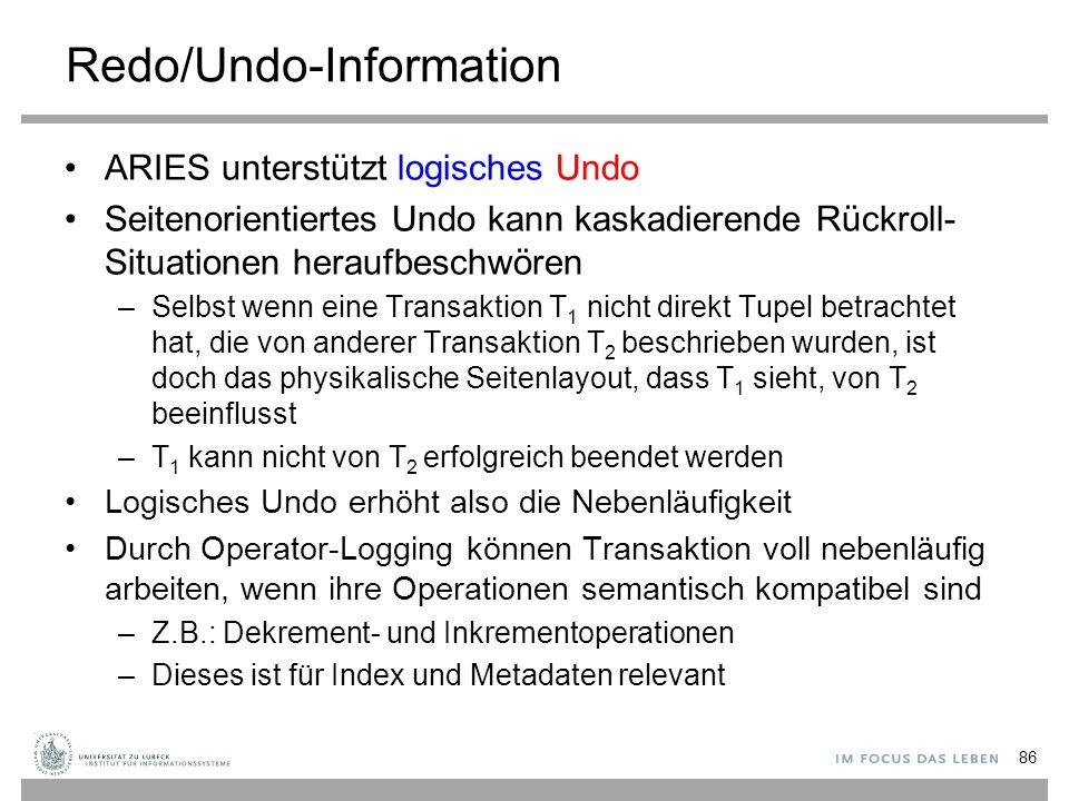 Redo/Undo-Information ARIES unterstützt logisches Undo Seitenorientiertes Undo kann kaskadierende Rückroll- Situationen heraufbeschwören –Selbst wenn eine Transaktion T 1 nicht direkt Tupel betrachtet hat, die von anderer Transaktion T 2 beschrieben wurden, ist doch das physikalische Seitenlayout, dass T 1 sieht, von T 2 beeinflusst –T 1 kann nicht von T 2 erfolgreich beendet werden Logisches Undo erhöht also die Nebenläufigkeit Durch Operator-Logging können Transaktion voll nebenläufig arbeiten, wenn ihre Operationen semantisch kompatibel sind –Z.B.: Dekrement- und Inkrementoperationen –Dieses ist für Index und Metadaten relevant 86