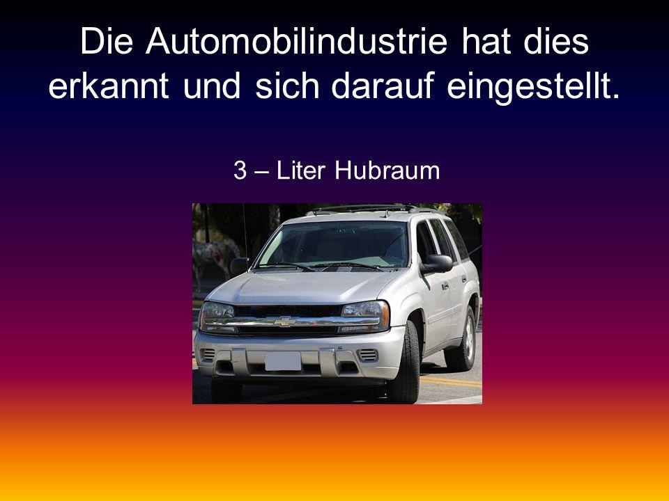 Die Automobilindustrie hat dies erkannt und sich darauf eingestellt. 3 – Liter Hubraum