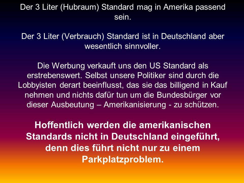 Der 3 Liter (Hubraum) Standard mag in Amerika passend sein.