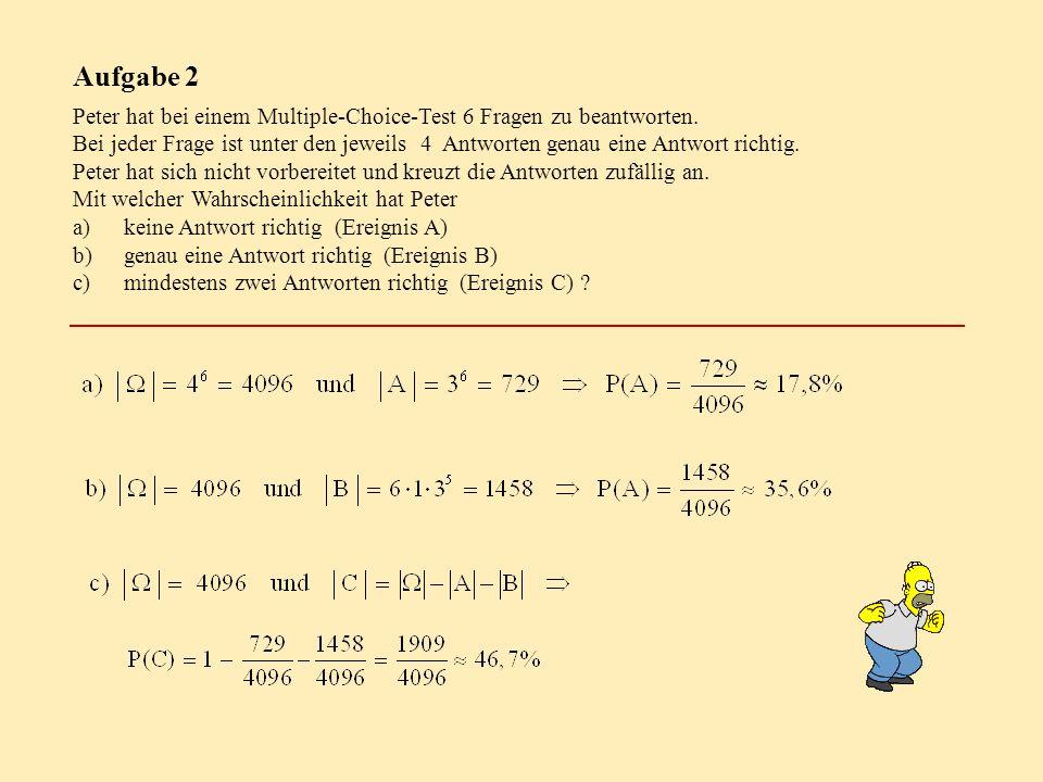 Aufgabe 2 Peter hat bei einem Multiple-Choice-Test 6 Fragen zu beantworten. Bei jeder Frage ist unter den jeweils 4 Antworten genau eine Antwort richt