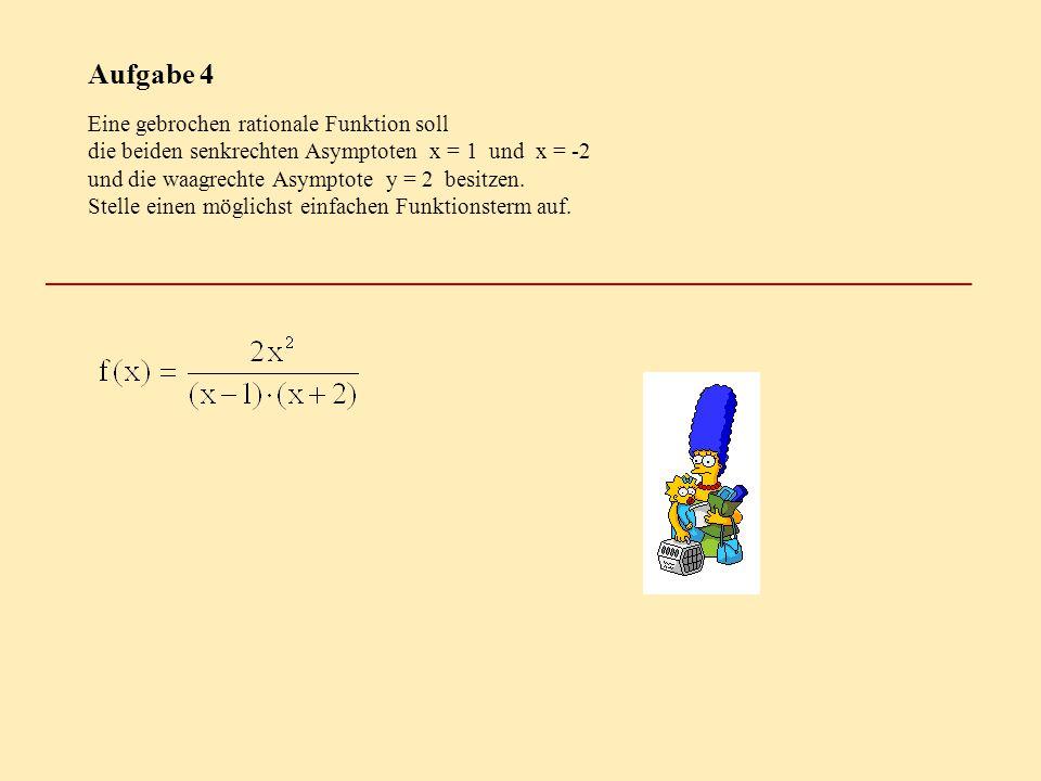 Aufgabe 4 Eine gebrochen rationale Funktion soll die beiden senkrechten Asymptoten x = 1 und x = -2 und die waagrechte Asymptote y = 2 besitzen. Stell