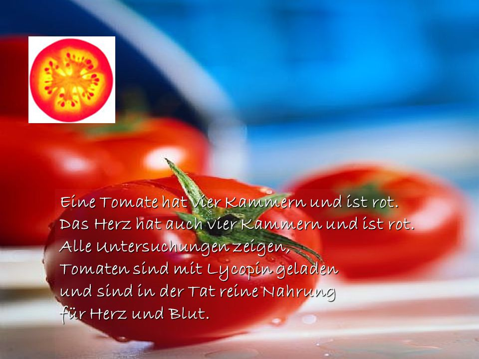 Eine Tomate hat vier Kammern und ist rot.Das Herz hat auch vier Kammern und ist rot.