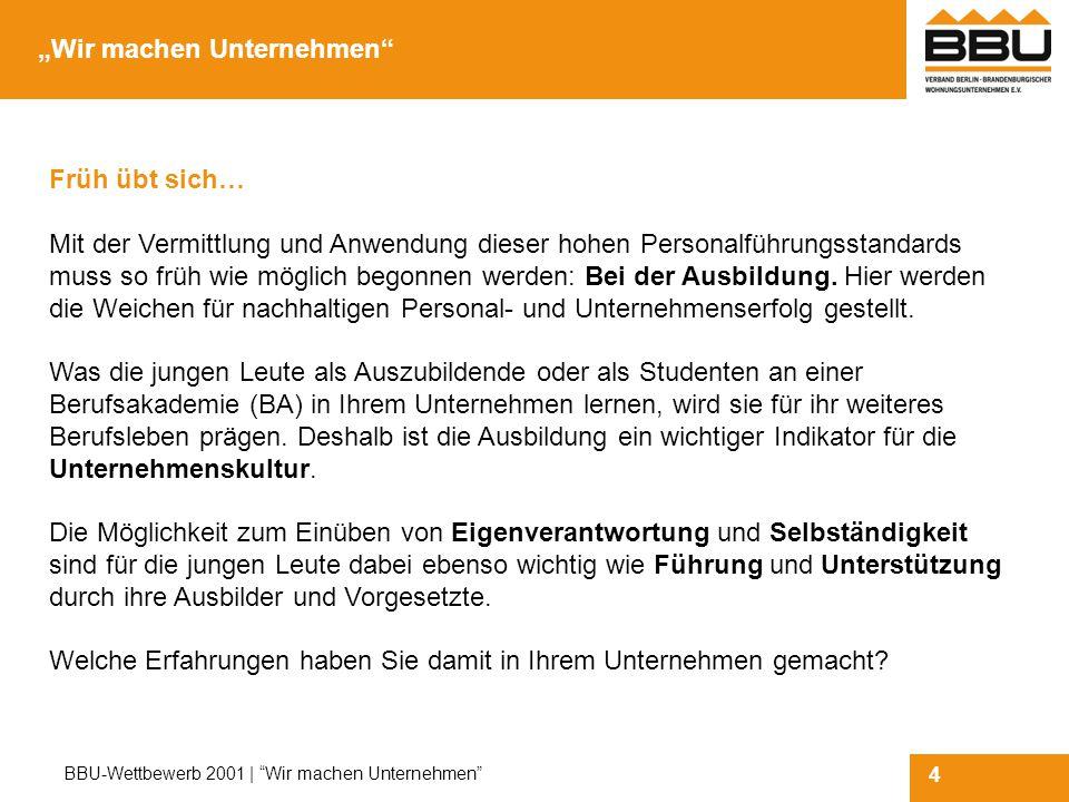 4 BBU-Wettbewerb 2001 | Wir machen Unternehmen Früh übt sich… Mit der Vermittlung und Anwendung dieser hohen Personalführungsstandards muss so früh wie möglich begonnen werden: Bei der Ausbildung.