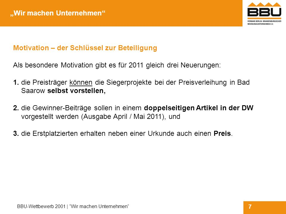 7 BBU-Wettbewerb 2001 | Wir machen Unternehmen Motivation – der Schlüssel zur Beteiligung Als besondere Motivation gibt es für 2011 gleich drei Neuerungen: 1.