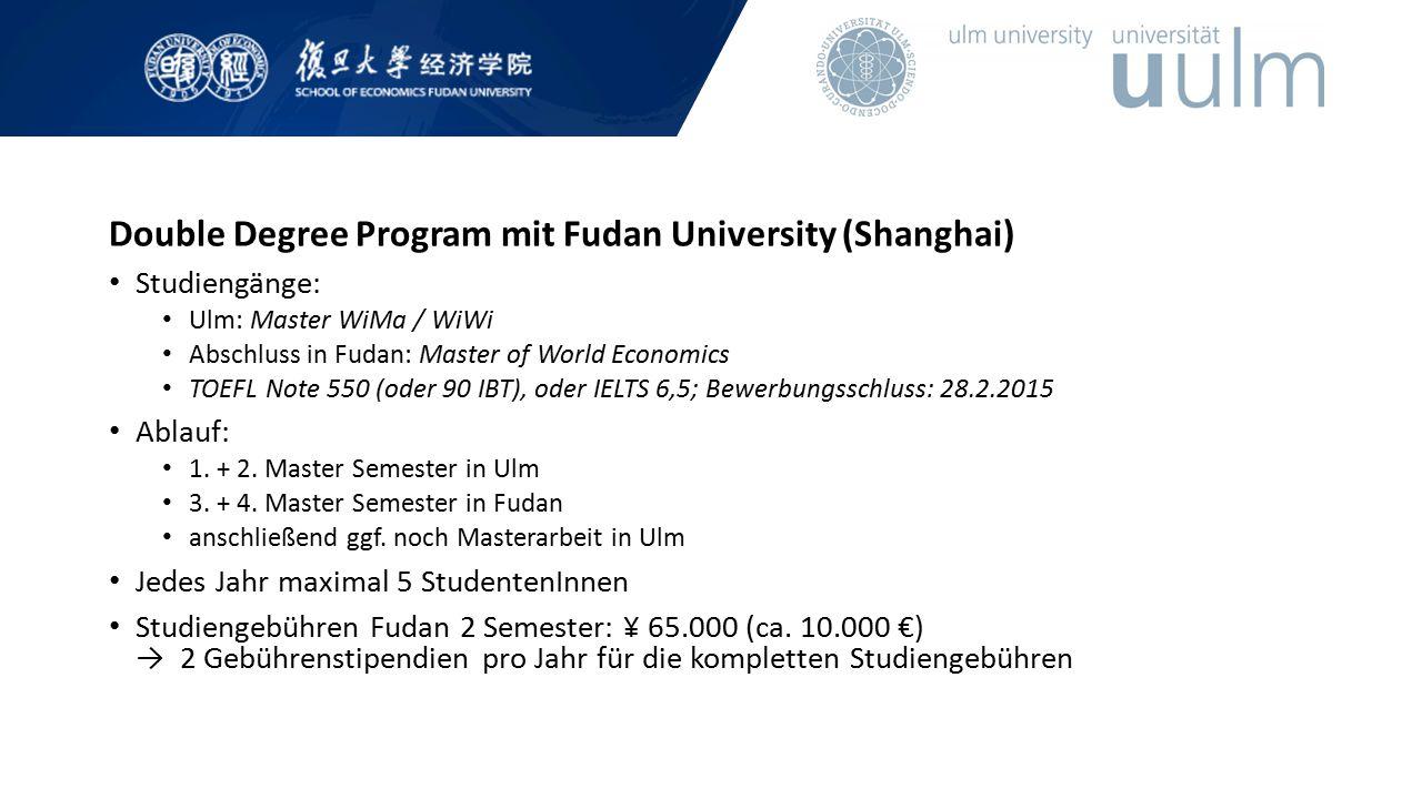 Double Degree Program mit Fudan University (Shanghai) Studiengänge: Ulm: Master WiMa / WiWi Abschluss in Fudan: Master of World Economics TOEFL Note 5