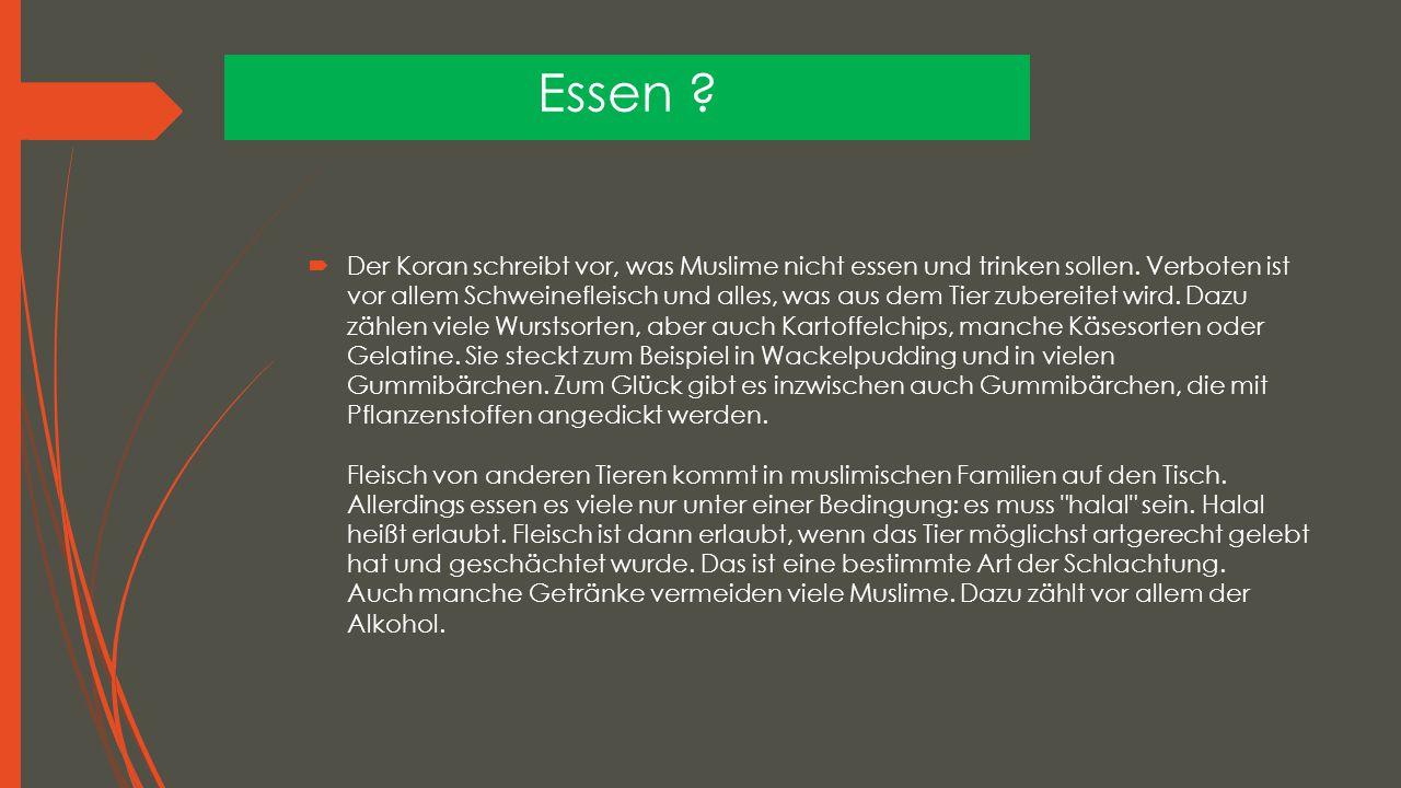 Essen ?  Der Koran schreibt vor, was Muslime nicht essen und trinken sollen. Verboten ist vor allem Schweinefleisch und alles, was aus dem Tier zuber