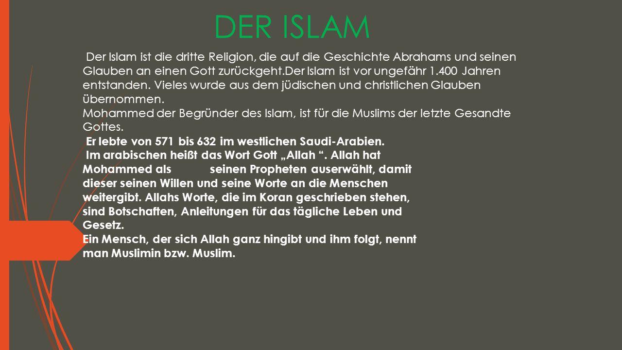 DER ISLAM Der Islam ist die dritte Religion, die auf die Geschichte Abrahams und seinen Glauben an einen Gott zurückgeht.Der Islam ist vor ungefähr 1.