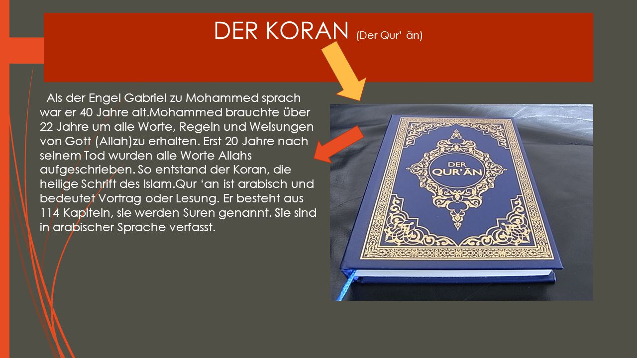 DER KORAN (Der Qur' ãn) Als der Engel Gabriel zu Mohammed sprach war er 40 Jahre alt.Mohammed brauchte über 22 Jahre um alle Worte, Regeln und Weisung