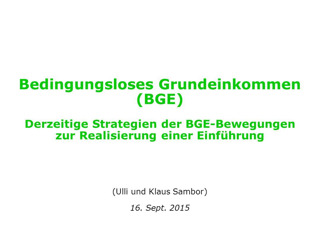 Bedingungsloses Grundeinkommen (BGE) Derzeitige Strategien der BGE-Bewegungen zur Realisierung einer Einführung (Ulli und Klaus Sambor) 16. Sept. 2015