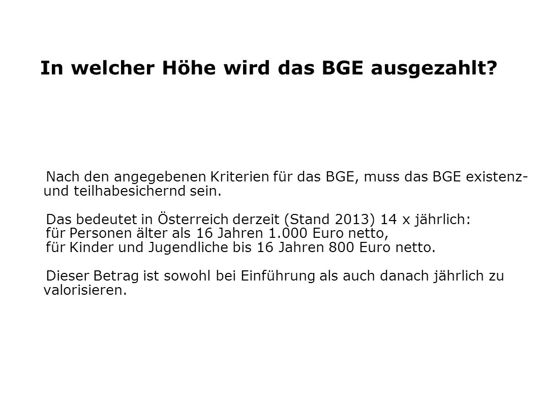 In welcher Höhe wird das BGE ausgezahlt? Nach den angegebenen Kriterien für das BGE, muss das BGE existenz- und teilhabesichernd sein. Das bedeutet in