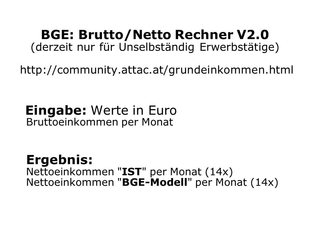 BGE: Brutto/Netto Rechner V2.0 (derzeit nur für Unselbständig Erwerbstätige) http://community.attac.at/grundeinkommen.html Eingabe: Werte in Euro Brut