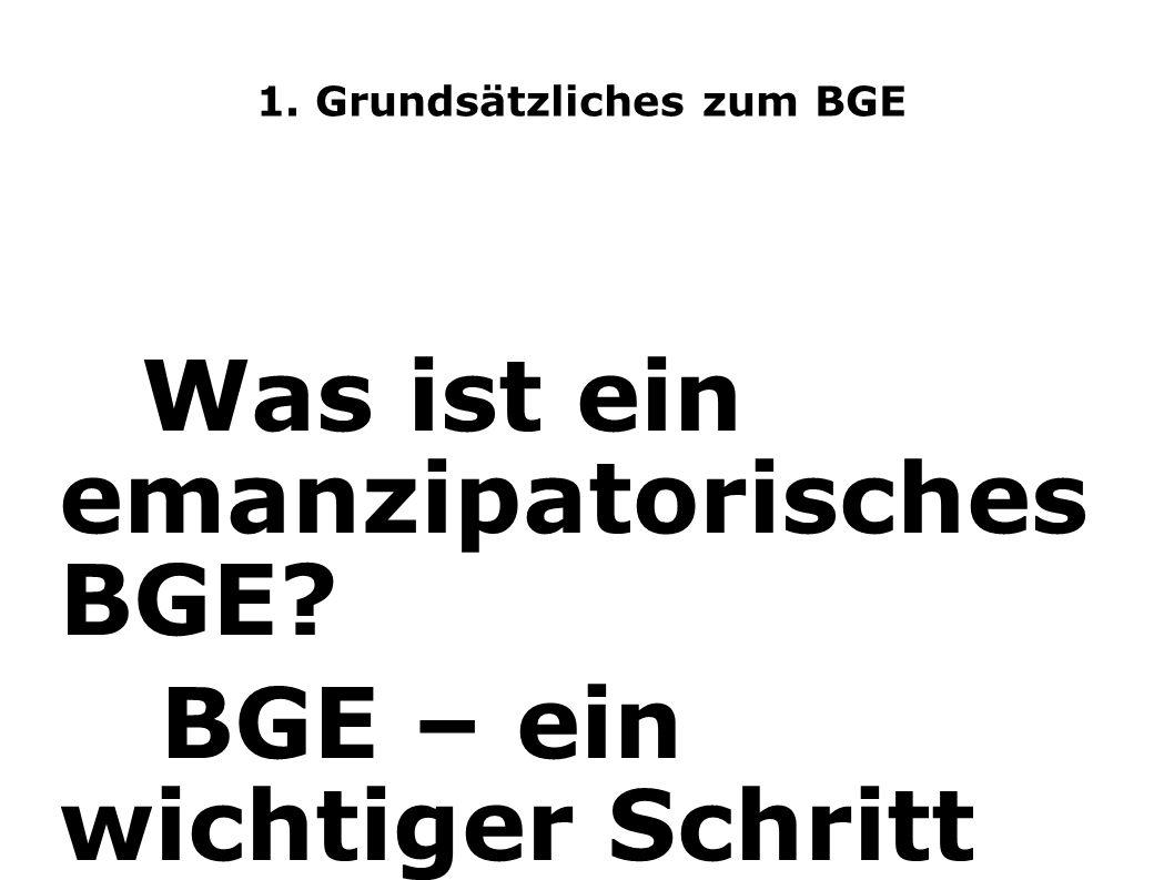 1. Grundsätzliches zum BGE Was ist ein emanzipatorisches BGE? BGE – ein wichtiger Schritt zur Veränderung Das BGE soll eine umverteilende Wirkung von
