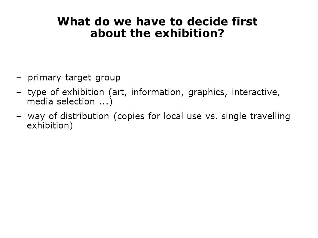 What do we have to decide first about the exhibition? – primary target group – type of exhibition (art, information, graphics, interactive, media sele