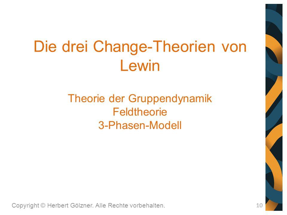 Die drei Change-Theorien von Lewin Copyright © Herbert Gölzner. Alle Rechte vorbehalten. 10 Theorie der Gruppendynamik Feldtheorie 3-Phasen-Modell