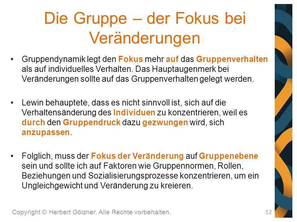 Die Gruppe – der Fokus bei Veränderungen Copyright © Herbert Gölzner. Alle Rechte vorbehalten. 12 Gruppendynamik legt den Fokus mehr auf das Gruppenve