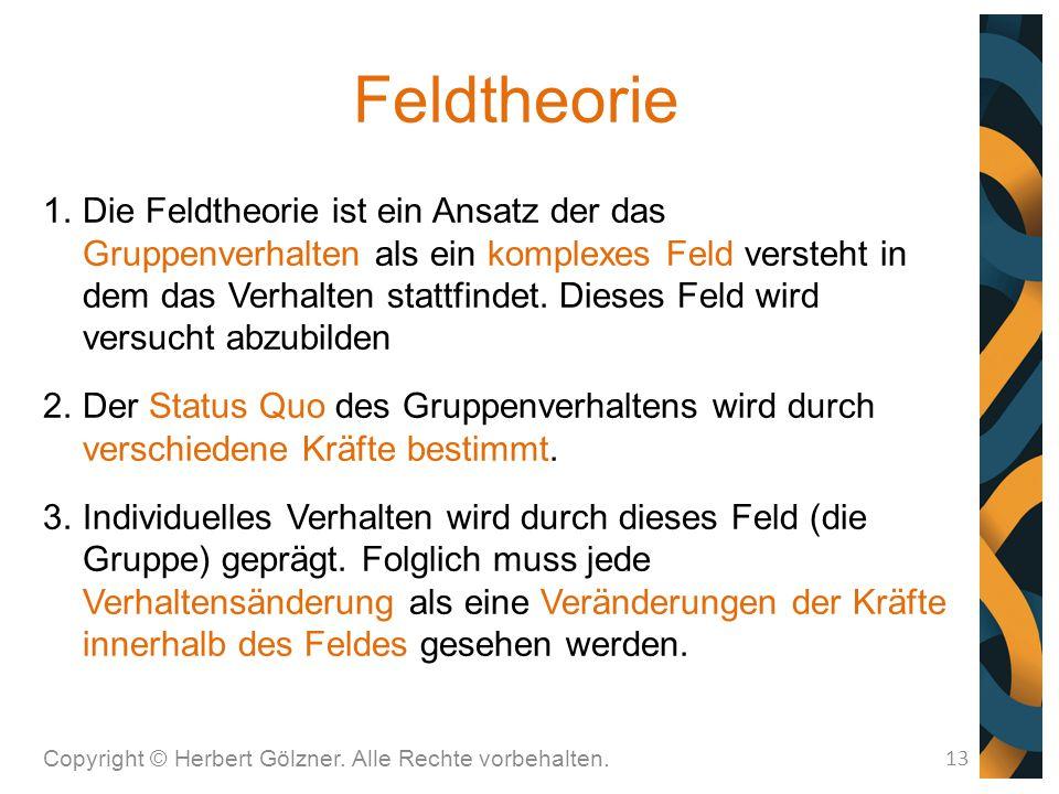 Feldtheorie Copyright © Herbert Gölzner. Alle Rechte vorbehalten. 13 1.Die Feldtheorie ist ein Ansatz der das Gruppenverhalten als ein komplexes Feld