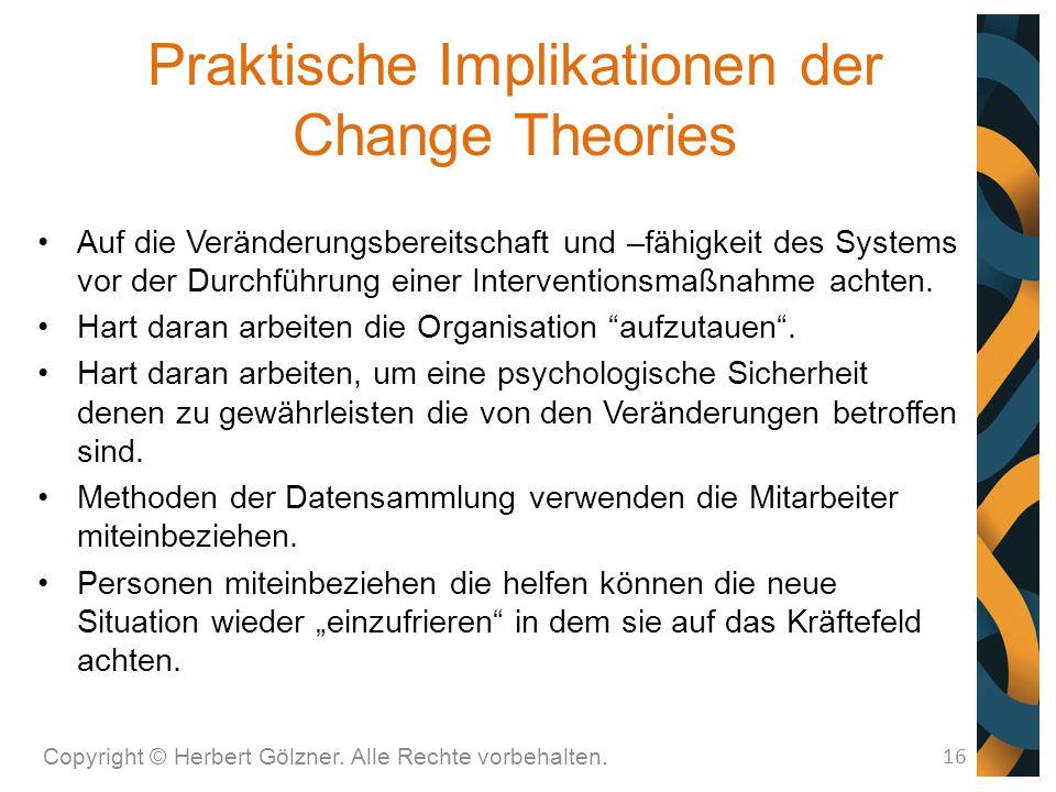 Praktische Implikationen der Change Theories Copyright © Herbert Gölzner. Alle Rechte vorbehalten. 16 Auf die Veränderungsbereitschaft und –fähigkeit
